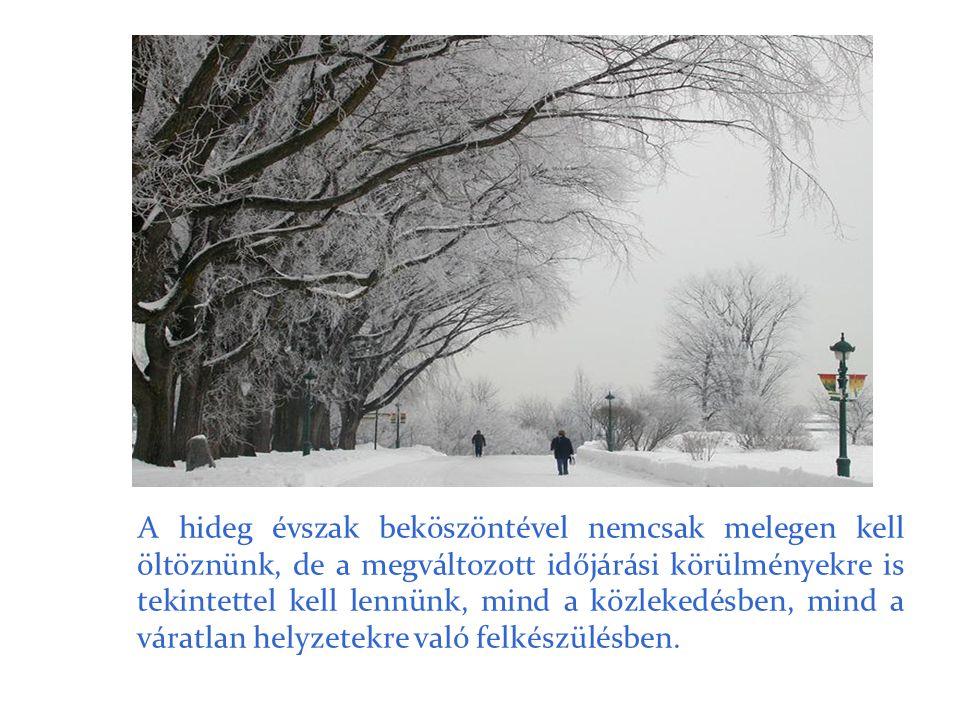 A hideg évszak beköszöntével nemcsak melegen kell öltöznünk, de a megváltozott időjárási körülményekre is tekintettel kell lennünk, mind a közlekedésben, mind a váratlan helyzetekre való felkészülésben.