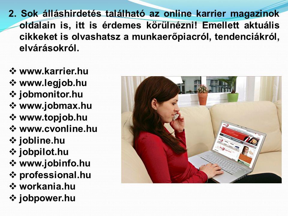 2. Sok álláshirdetés található az online karrier magazinok oldalain is, itt is érdemes körülnézni! Emellett aktuális cikkeket is olvashatsz a munkaerőpiacról, tendenciákról, elvárásokról.