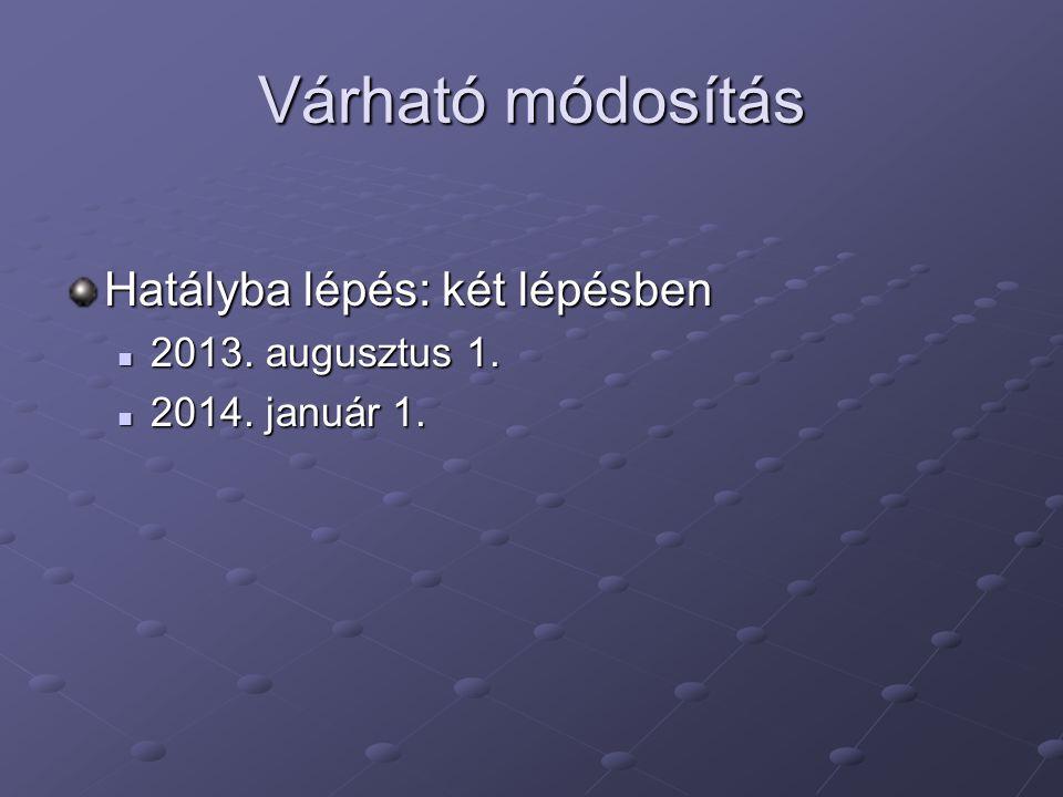 Várható módosítás Hatályba lépés: két lépésben 2013. augusztus 1.