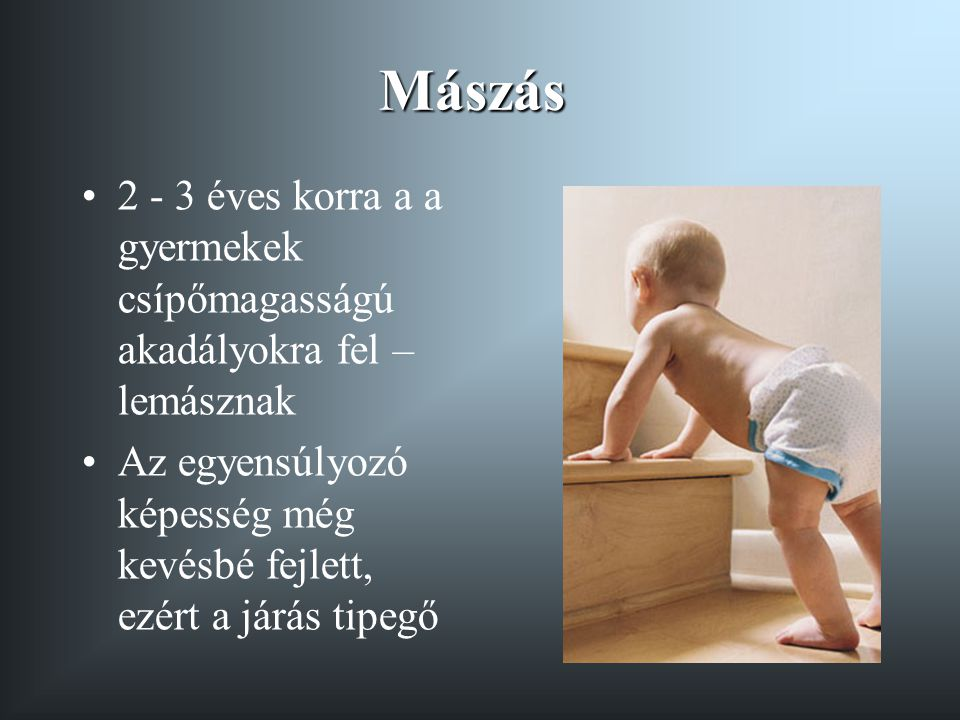 Mászás 2 - 3 éves korra a a gyermekek csípőmagasságú akadályokra fel – lemásznak.