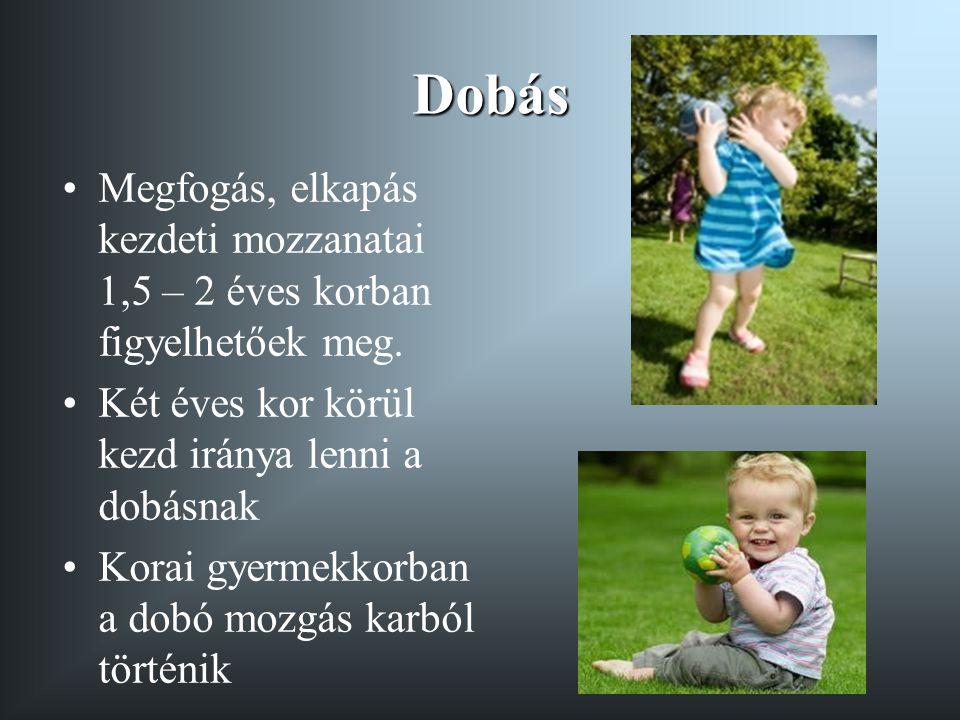 Dobás Megfogás, elkapás kezdeti mozzanatai 1,5 – 2 éves korban figyelhetőek meg. Két éves kor körül kezd iránya lenni a dobásnak.