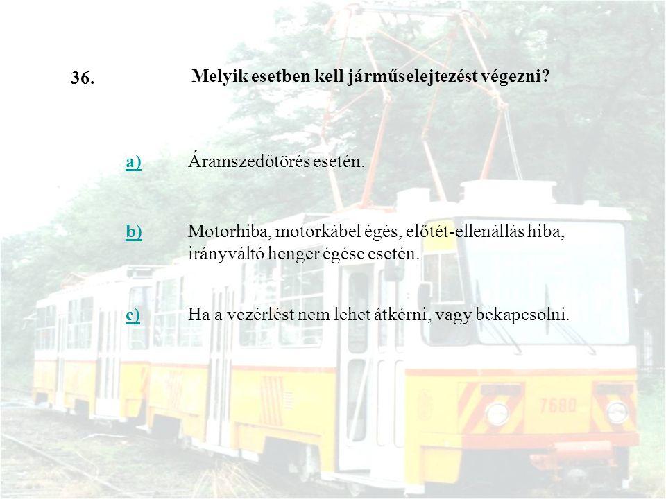 36. Melyik esetben kell járműselejtezést végezni a) Áramszedőtörés esetén. b)