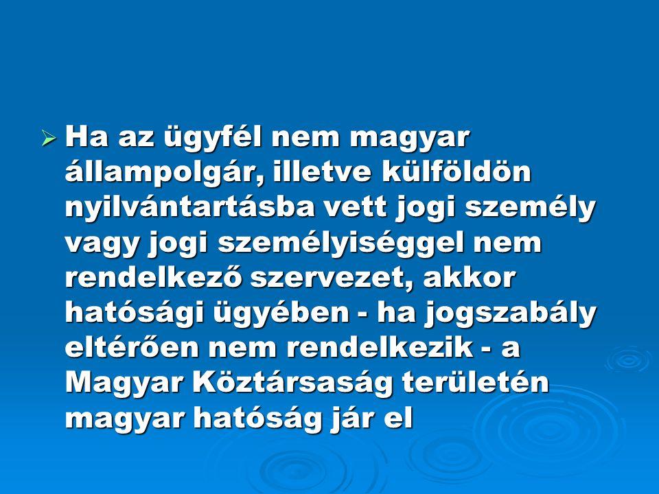 Ha az ügyfél nem magyar állampolgár, illetve külföldön nyilvántartásba vett jogi személy vagy jogi személyiséggel nem rendelkező szervezet, akkor hatósági ügyében - ha jogszabály eltérően nem rendelkezik - a Magyar Köztársaság területén magyar hatóság jár el