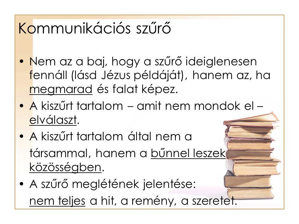 Kommunikációs szűrő Nem az a baj, hogy a szűrő ideiglenesen fennáll (lásd Jézus példáját), hanem az, ha megmarad és falat képez.