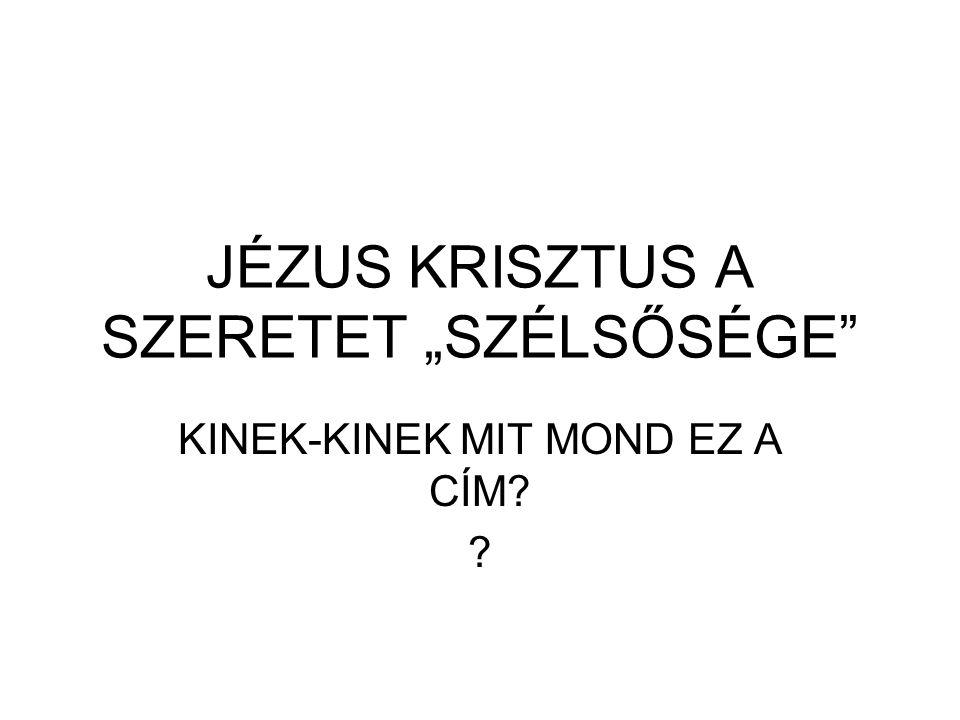 """JÉZUS KRISZTUS A SZERETET """"SZÉLSŐSÉGE"""