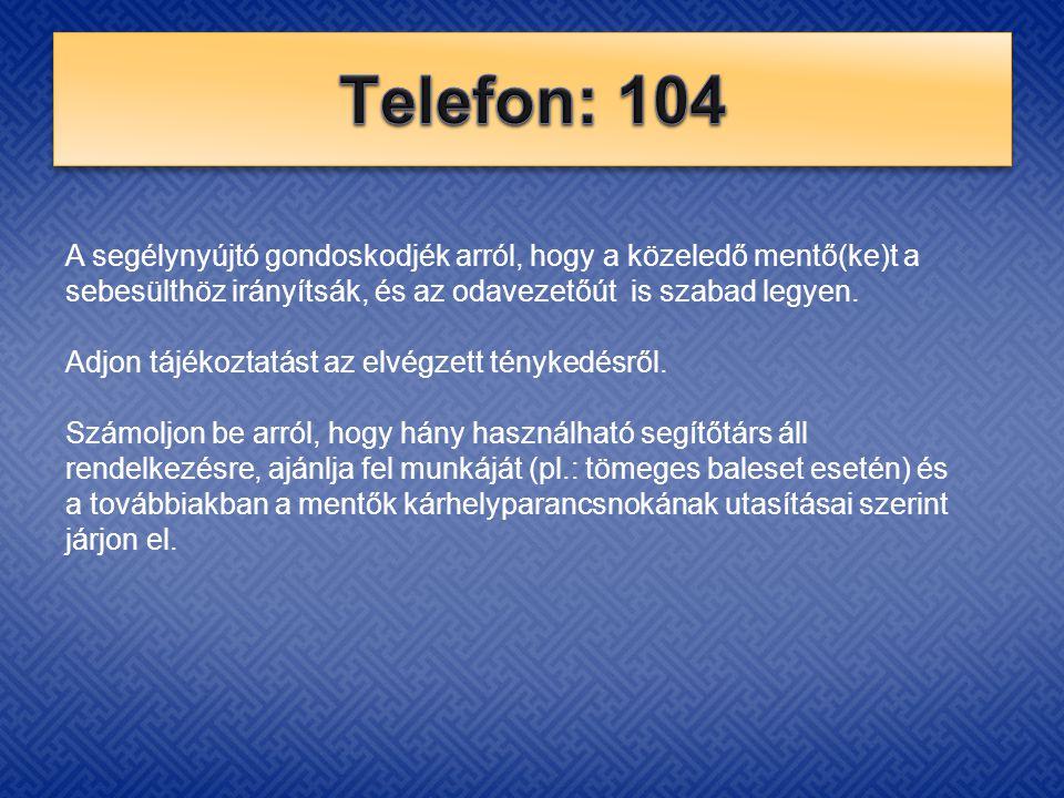 Telefon: 104 A segélynyújtó gondoskodjék arról, hogy a közeledő mentő(ke)t a sebesülthöz irányítsák, és az odavezetőút is szabad legyen.