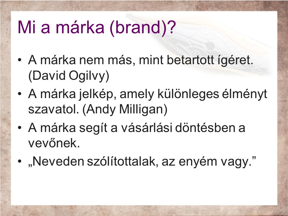 Mi a márka (brand) A márka nem más, mint betartott ígéret. (David Ogilvy) A márka jelkép, amely különleges élményt szavatol. (Andy Milligan)