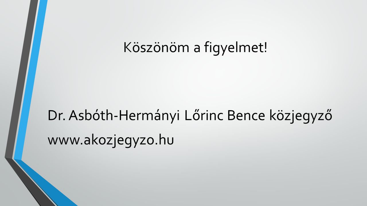 Köszönöm a figyelmet! Dr. Asbóth-Hermányi Lőrinc Bence közjegyző www.akozjegyzo.hu