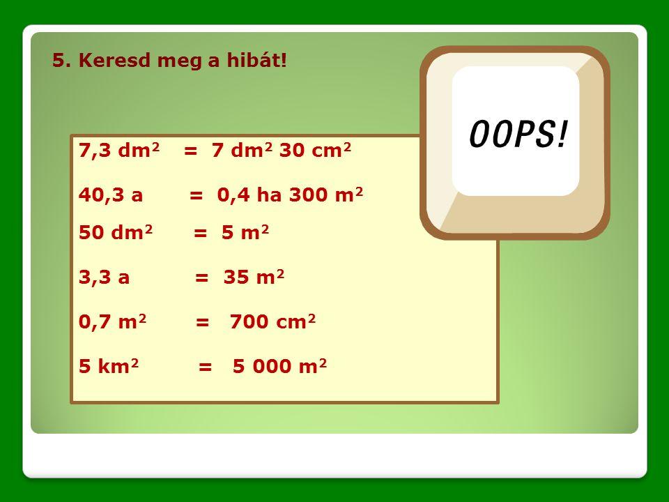 5. Keresd meg a hibát! 7,3 dm2 = 7 dm2 30 cm2. 40,3 a = 0,4 ha 300 m2. 50 dm2 = 5 m2.