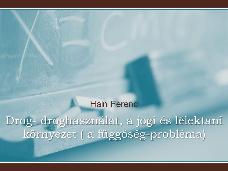 Hain Ferenc Drog- droghasználat, a jogi és lélektani környezet ( a függőség-probléma)