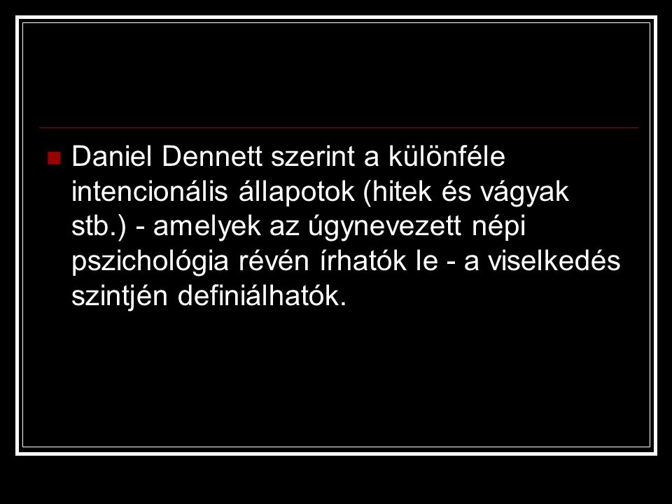 Daniel Dennett szerint a különféle intencionális állapotok (hitek és vágyak stb.) - amelyek az úgynevezett népi pszichológia révén írhatók le - a viselkedés szintjén definiálhatók.