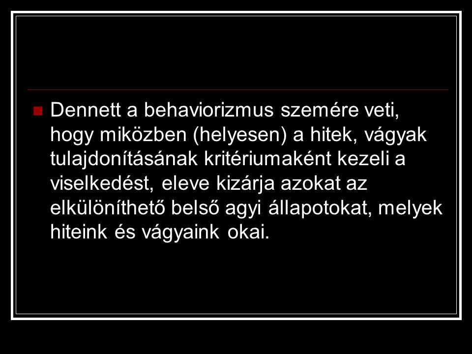 Dennett a behaviorizmus szemére veti, hogy miközben (helyesen) a hitek, vágyak tulajdonításának kritériumaként kezeli a viselkedést, eleve kizárja azokat az elkülöníthető belső agyi állapotokat, melyek hiteink és vágyaink okai.