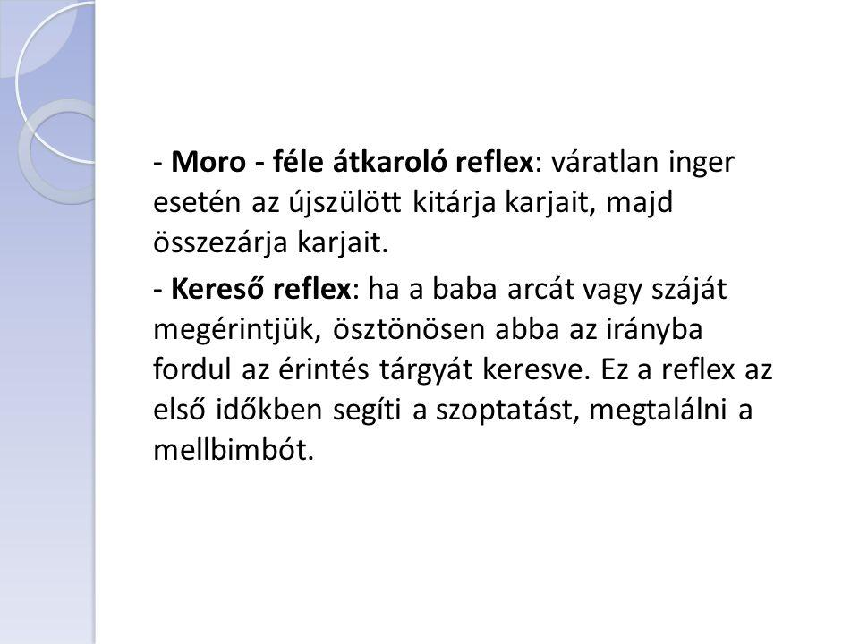 - Moro - féle átkaroló reflex: váratlan inger esetén az újszülött kitárja karjait, majd összezárja karjait.