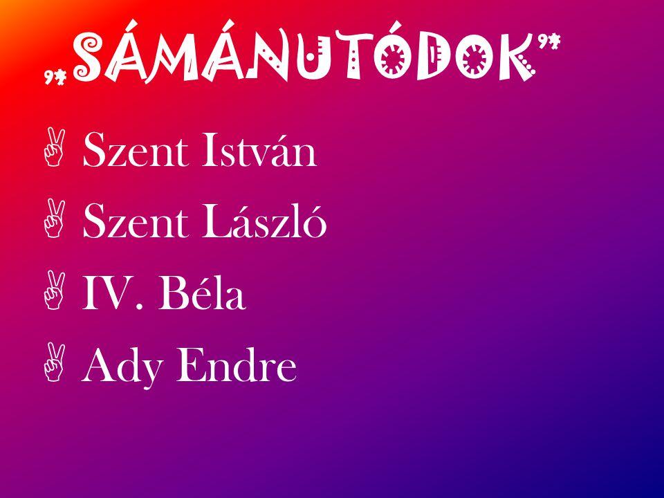 """""""SÁMÁNUTÓDOK Szent István Szent László IV. Béla Ady Endre"""