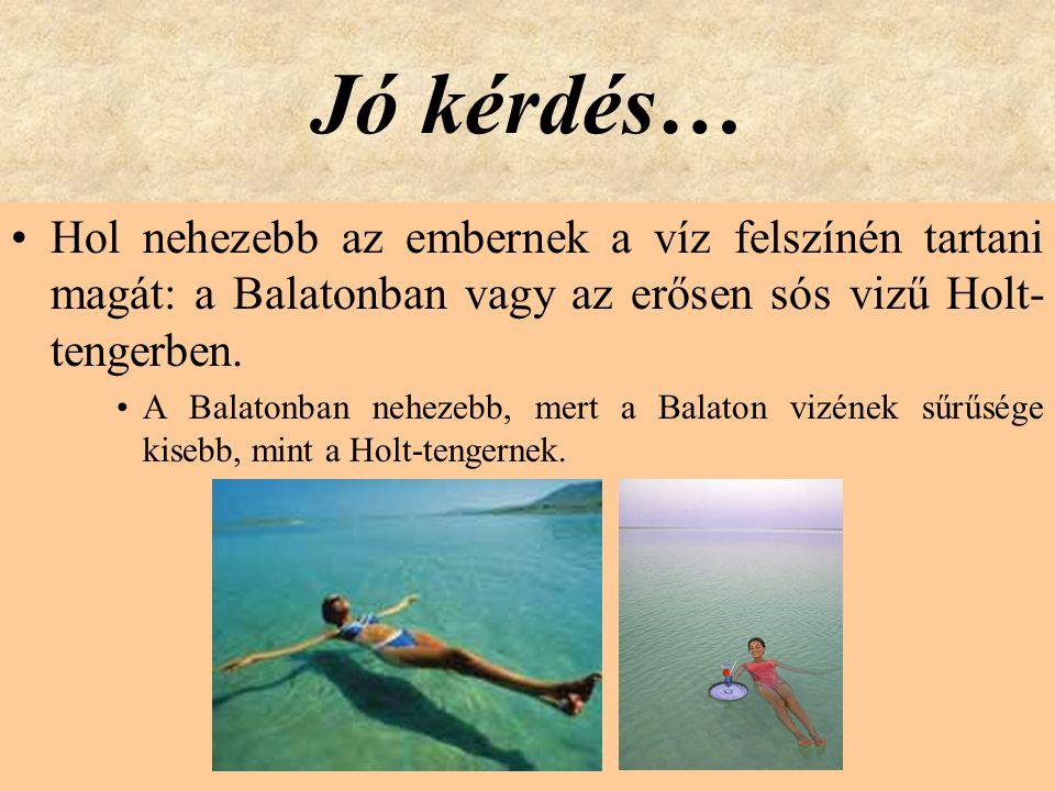 Jó kérdés… Hol nehezebb az embernek a víz felszínén tartani magát: a Balatonban vagy az erősen sós vizű Holt-tengerben.