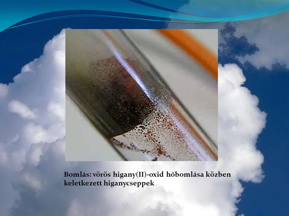 Bomlás: vörös higany(II)-oxid hőbomlása közben keletkezett higanycseppek