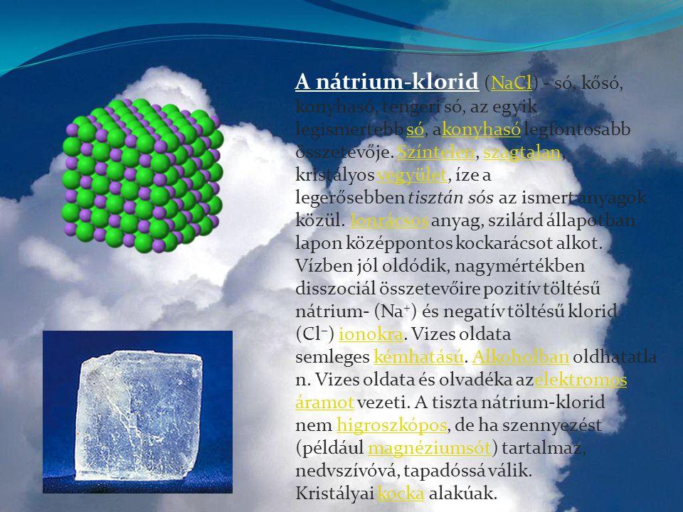 A nátrium-klorid (NaCl) - só, kősó, konyhasó, tengeri só, az egyik legismertebb só, akonyhasó legfontosabb összetevője. Színtelen, szagtalan, kristályos vegyület, íze a legerősebben tisztán sós az ismert anyagok közül. Ionrácsos anyag, szilárd állapotban lapon középpontos kockarácsot alkot. Vízben jól oldódik, nagymértékben disszociál összetevőire pozitív töltésű nátrium- (Na+) és negatív töltésű klorid (Cl−) ionokra. Vizes oldata semleges kémhatású. Alkoholban oldhatatlan. Vizes oldata és olvadéka azelektromos áramot vezeti. A tiszta nátrium-klorid nem higroszkópos, de ha szennyezést (például magnéziumsót) tartalmaz, nedvszívóvá, tapadóssá válik.