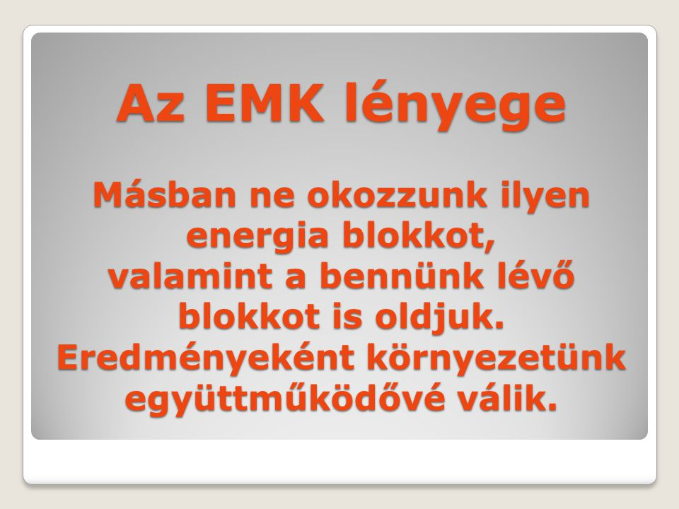 Az EMK lényege Másban ne okozzunk ilyen energia blokkot, valamint a bennünk lévő blokkot is oldjuk.