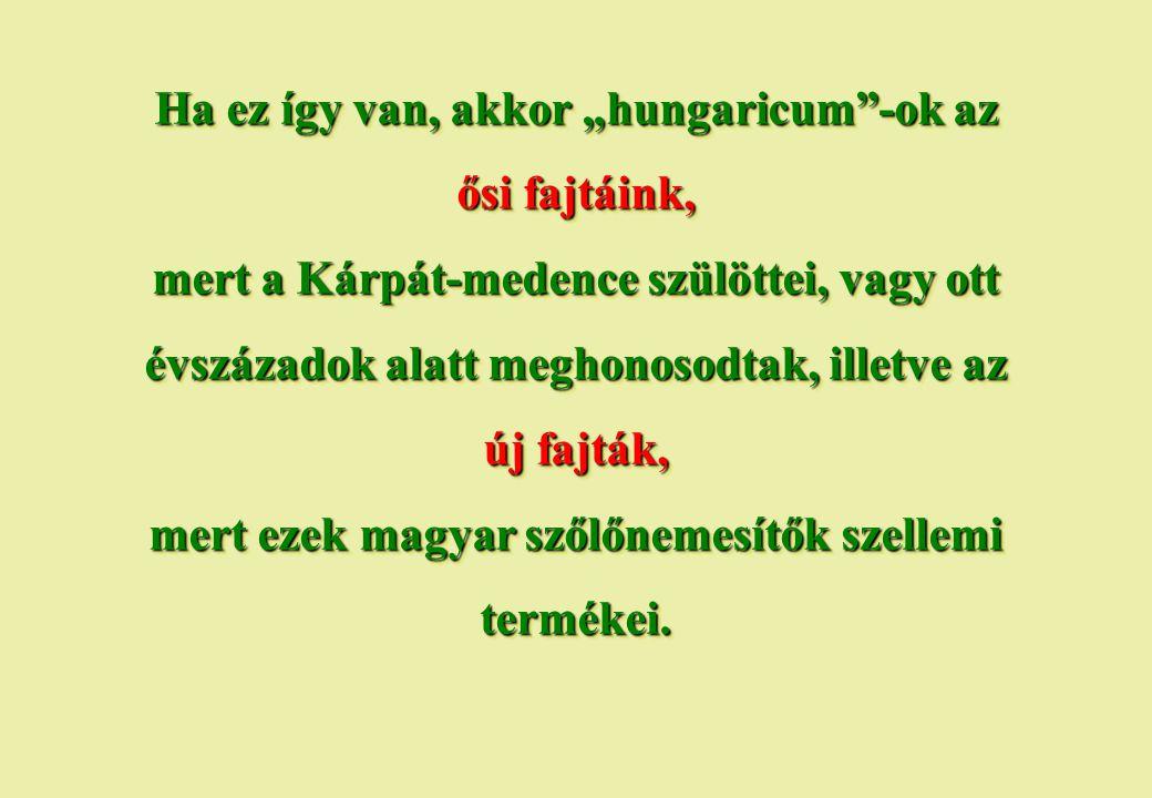 """Ha ez így van, akkor """"hungaricum -ok az ősi fajtáink, mert a Kárpát-medence szülöttei, vagy ott évszázadok alatt meghonosodtak, illetve az új fajták, mert ezek magyar szőlőnemesítők szellemi termékei."""