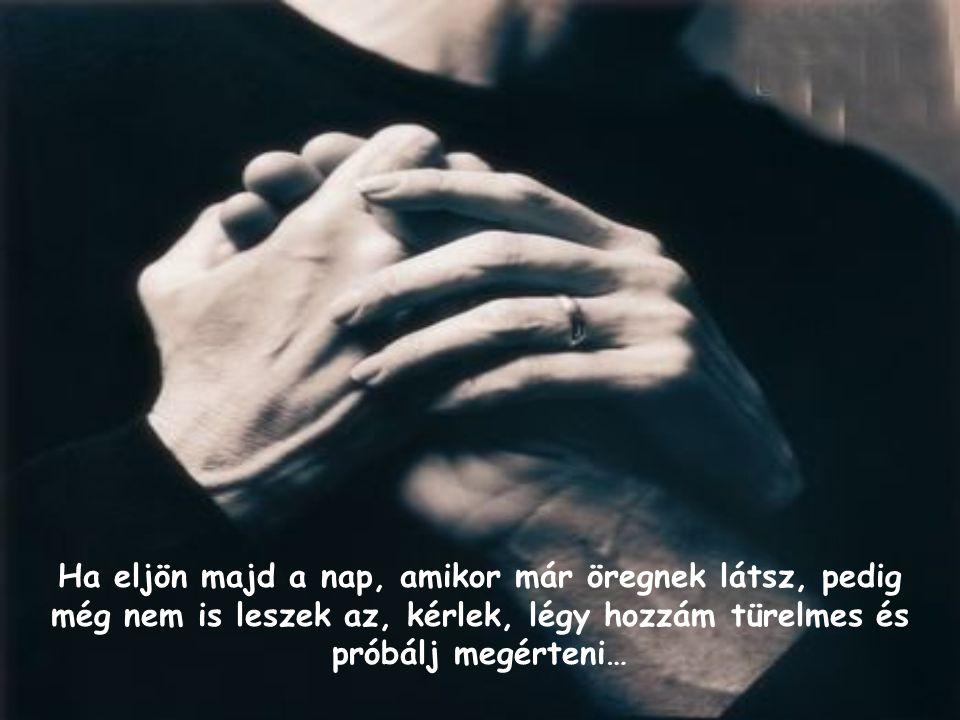 Ha eljön majd a nap, amikor már öregnek látsz, pedig még nem is leszek az, kérlek, légy hozzám türelmes és próbálj megérteni…