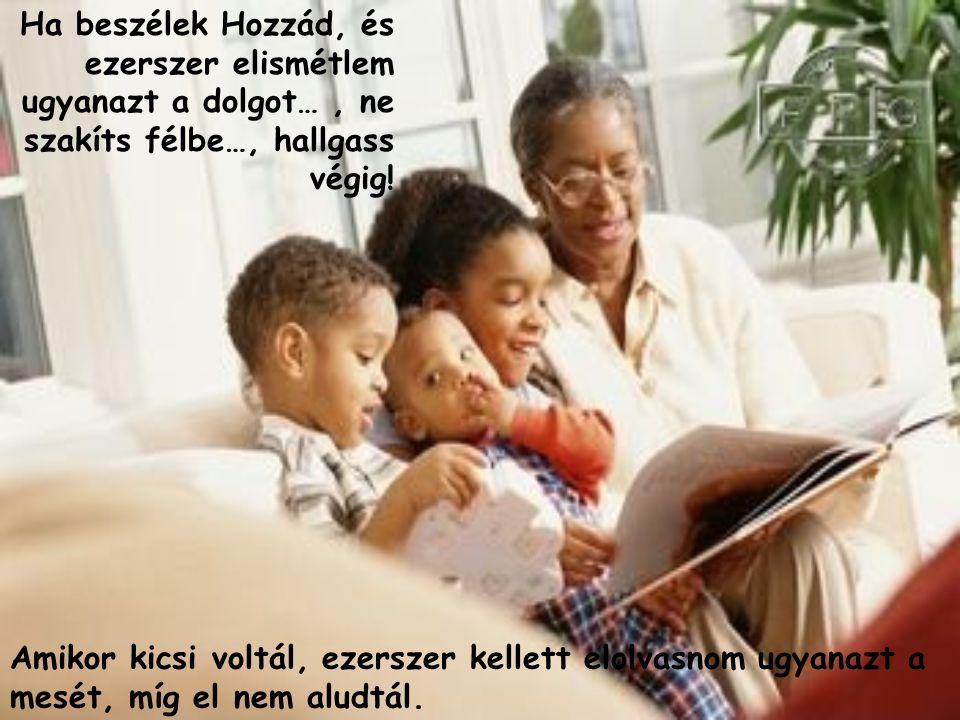 Ha beszélek Hozzád, és ezerszer elismétlem ugyanazt a dolgot… , ne szakíts félbe…, hallgass végig!