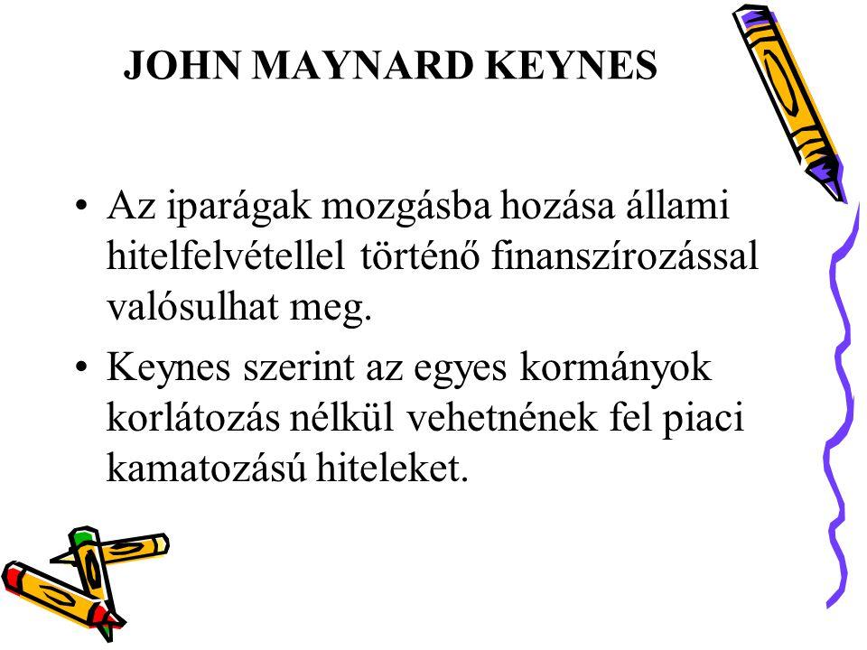 JOHN MAYNARD KEYNES Az iparágak mozgásba hozása állami hitelfelvétellel történő finanszírozással valósulhat meg.