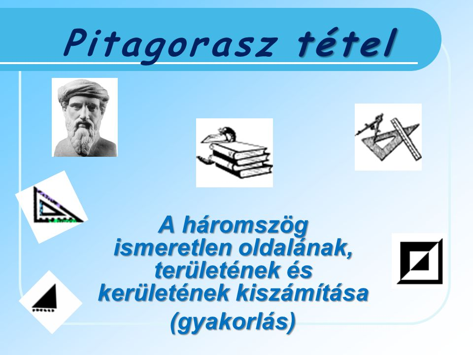 Pitagorasz tétel A háromszög ismeretlen oldalának, területének és kerületének kiszámítása.