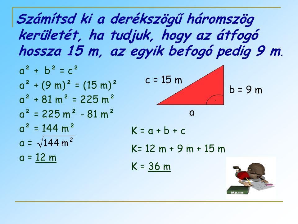 Számítsd ki a derékszögű háromszög kerületét, ha tudjuk, hogy az átfogó hossza 15 m, az egyik befogó pedig 9 m.