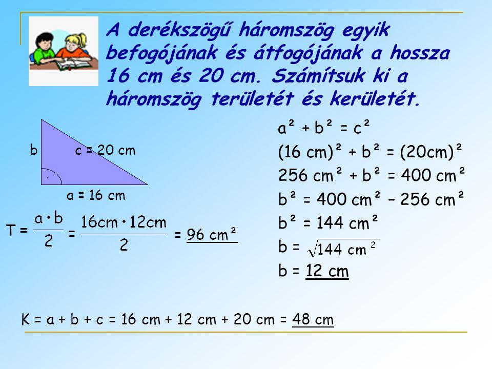 A derékszögű háromszög egyik befogójának és átfogójának a hossza 16 cm és 20 cm. Számítsuk ki a háromszög területét és kerületét.