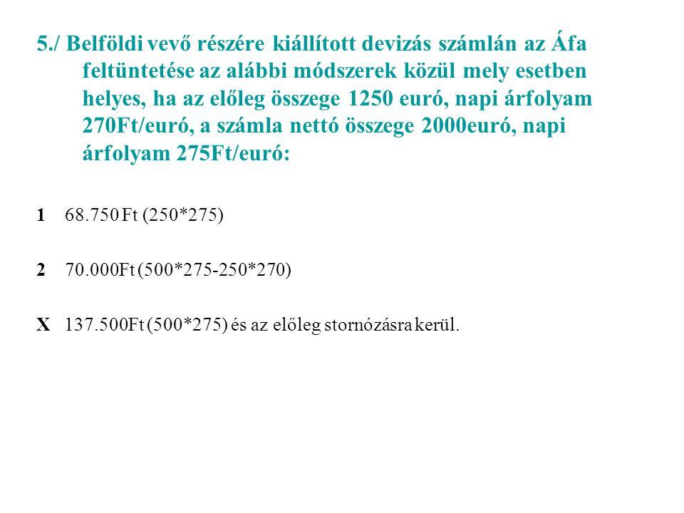 5./ Belföldi vevő részére kiállított devizás számlán az Áfa feltüntetése az alábbi módszerek közül mely esetben helyes, ha az előleg összege 1250 euró, napi árfolyam 270Ft/euró, a számla nettó összege 2000euró, napi árfolyam 275Ft/euró: