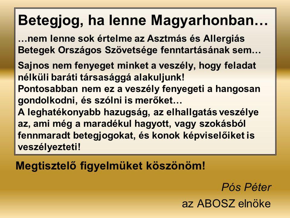 Betegjog, ha lenne Magyarhonban… …nem lenne sok értelme az Asztmás és Allergiás Betegek Országos Szövetsége fenntartásának sem… Sajnos nem fenyeget minket a veszély, hogy feladat nélküli baráti társasággá alakuljunk! Pontosabban nem ez a veszély fenyegeti a hangosan gondolkodni, és szólni is merőket… A leghatékonyabb hazugság, az elhallgatás veszélye az, ami még a maradékul hagyott, vagy szokásból fennmaradt betegjogokat, és konok képviselőiket is veszélyezteti!