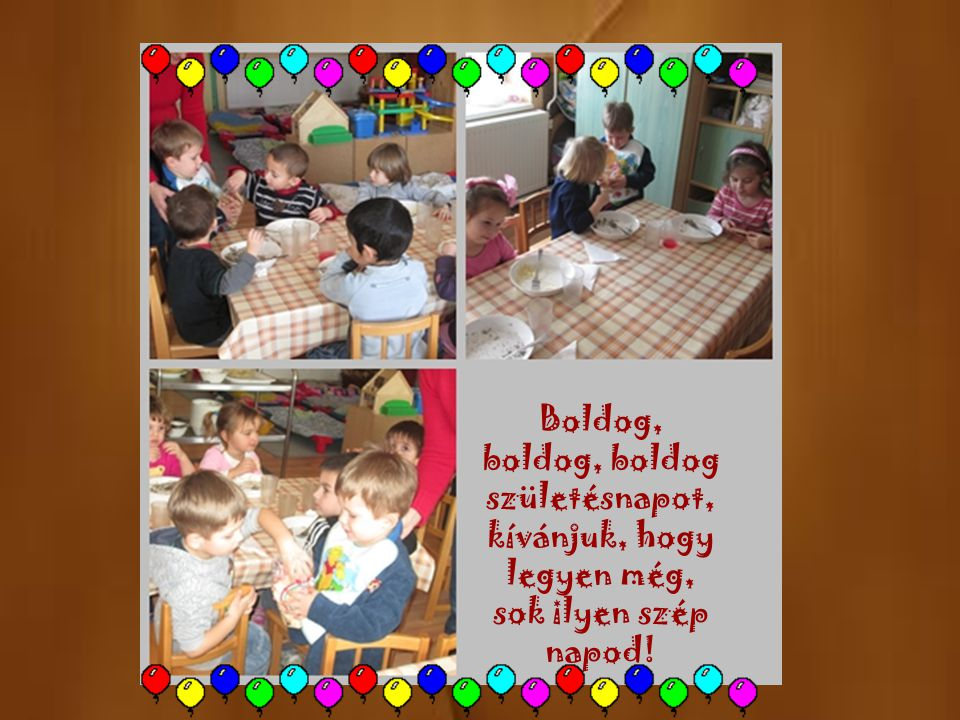 Boldog, boldog, boldog születésnapot,kívánjuk, hogy legyen még, sok ilyen szép napod!