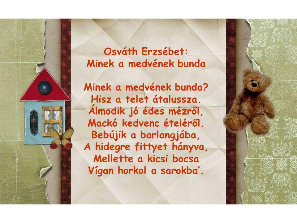 Osváth Erzsébet: Minek a medvének bunda. Minek a medvének bunda Hisz a telet átalussza. Álmodik jó édes mézről, Mackó kedvenc ételéről.