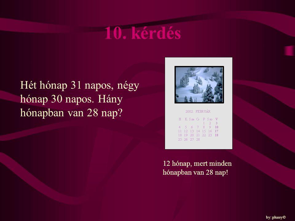 10. kérdés Hét hónap 31 napos, négy hónap 30 napos. Hány hónapban van 28 nap 12 hónap, mert minden hónapban van 28 nap!