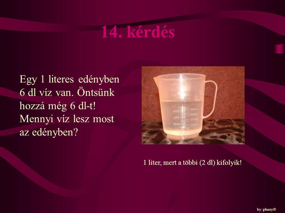 14. kérdés Egy 1 literes edényben 6 dl víz van. Öntsünk hozzá még 6 dl-t! Mennyi víz lesz most az edényben