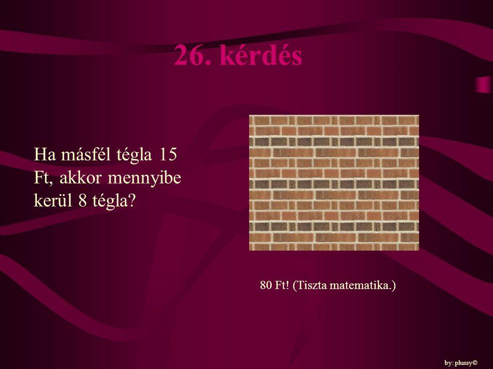 26. kérdés Ha másfél tégla 15 Ft, akkor mennyibe kerül 8 tégla