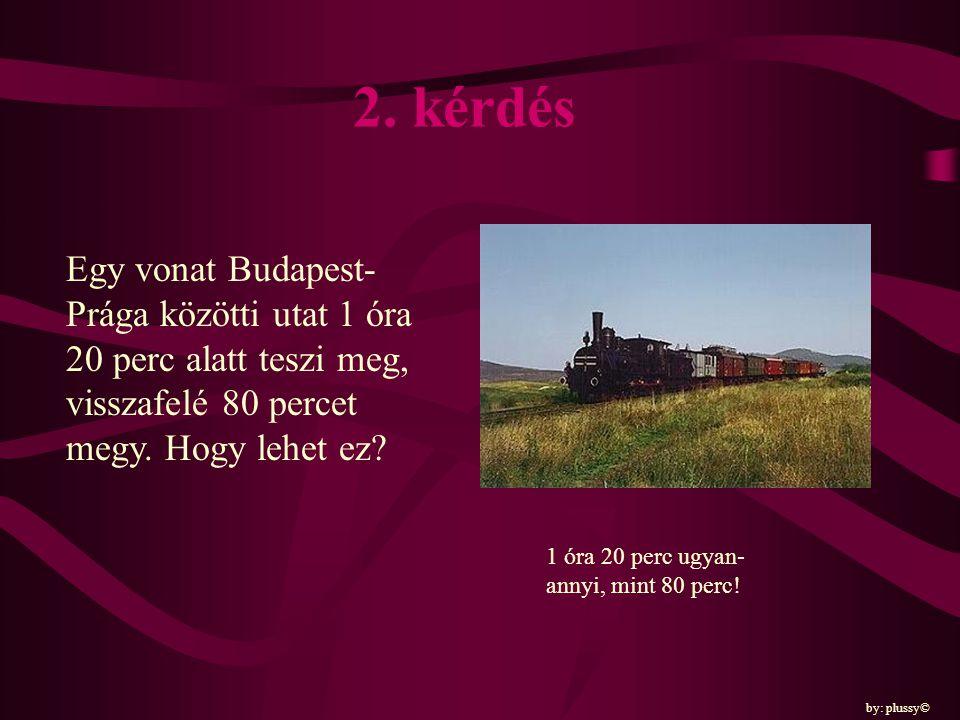 2. kérdés Egy vonat Budapest-Prága közötti utat 1 óra 20 perc alatt teszi meg, visszafelé 80 percet megy. Hogy lehet ez