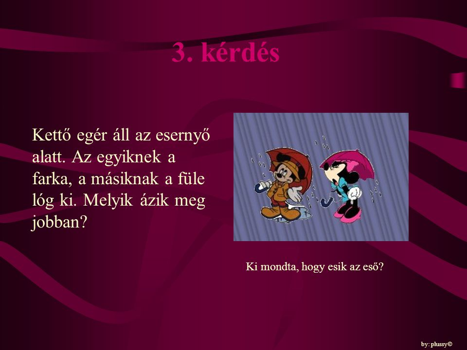 3. kérdés Kettő egér áll az esernyő alatt. Az egyiknek a farka, a másiknak a füle lóg ki. Melyik ázik meg jobban