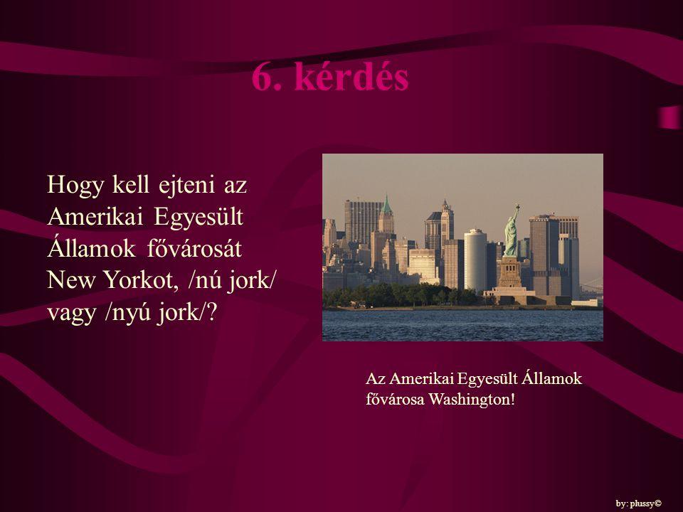 6. kérdés Hogy kell ejteni az Amerikai Egyesült Államok fővárosát New Yorkot, /nú jork/ vagy /nyú jork/