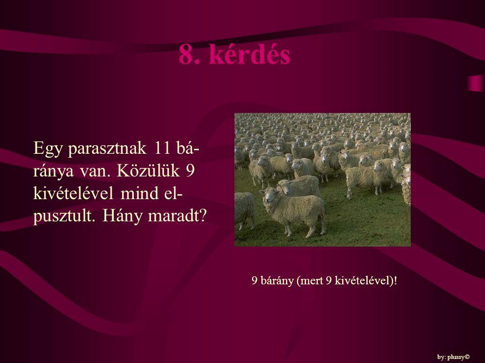 8. kérdés Egy parasztnak 11 bá-ránya van. Közülük 9 kivételével mind el-pusztult. Hány maradt 9 bárány (mert 9 kivételével)!