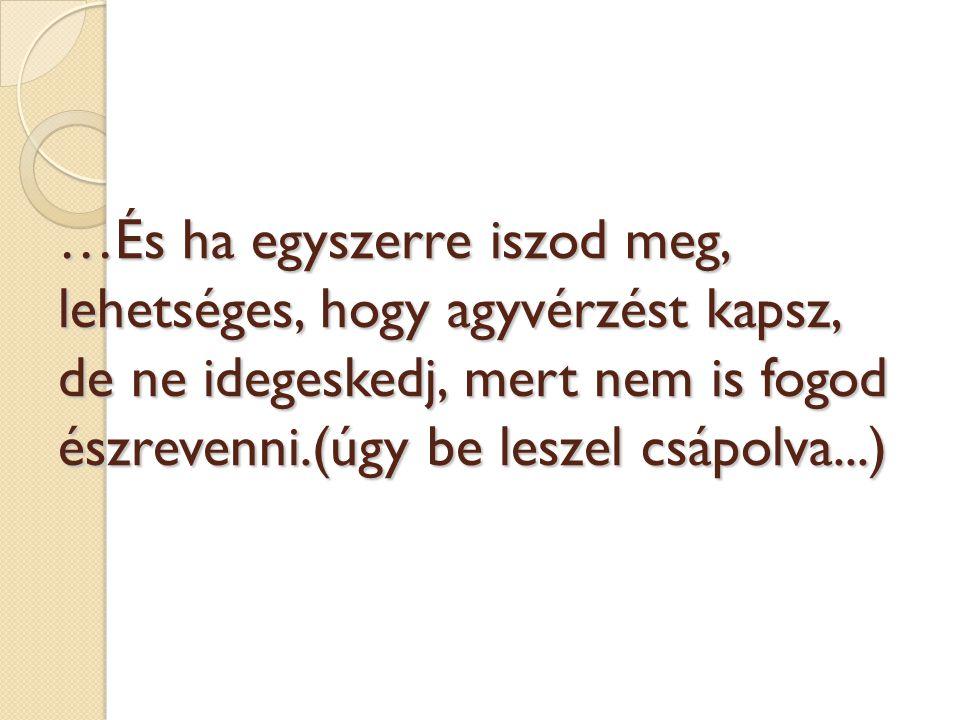 …És ha egyszerre iszod meg, lehetséges, hogy agyvérzést kapsz, de ne idegeskedj, mert nem is fogod észrevenni.(úgy be leszel csápolva...)
