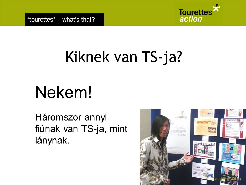 Kiknek van TS-ja Nekem! Háromszor annyi fiúnak van TS-ja, mint lánynak. © Tourettes Action