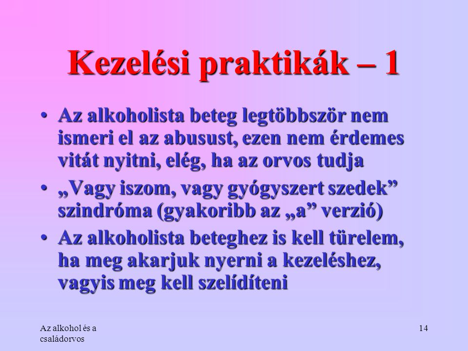 Kezelési praktikák – 1 Az alkoholista beteg legtöbbször nem ismeri el az abusust, ezen nem érdemes vitát nyitni, elég, ha az orvos tudja.
