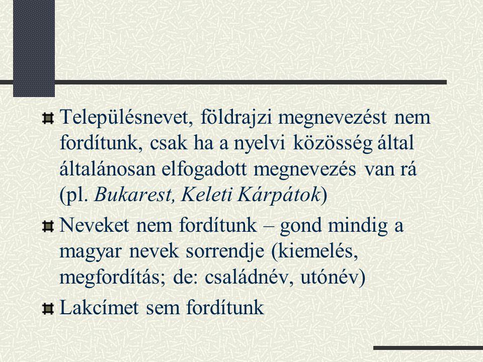 Településnevet, földrajzi megnevezést nem fordítunk, csak ha a nyelvi közösség által általánosan elfogadott megnevezés van rá (pl. Bukarest, Keleti Kárpátok)
