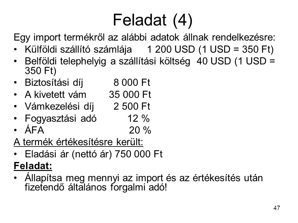Feladat (4) Egy import termékről az alábbi adatok állnak rendelkezésre: Külföldi szállító számlája 1 200 USD (1 USD = 350 Ft)