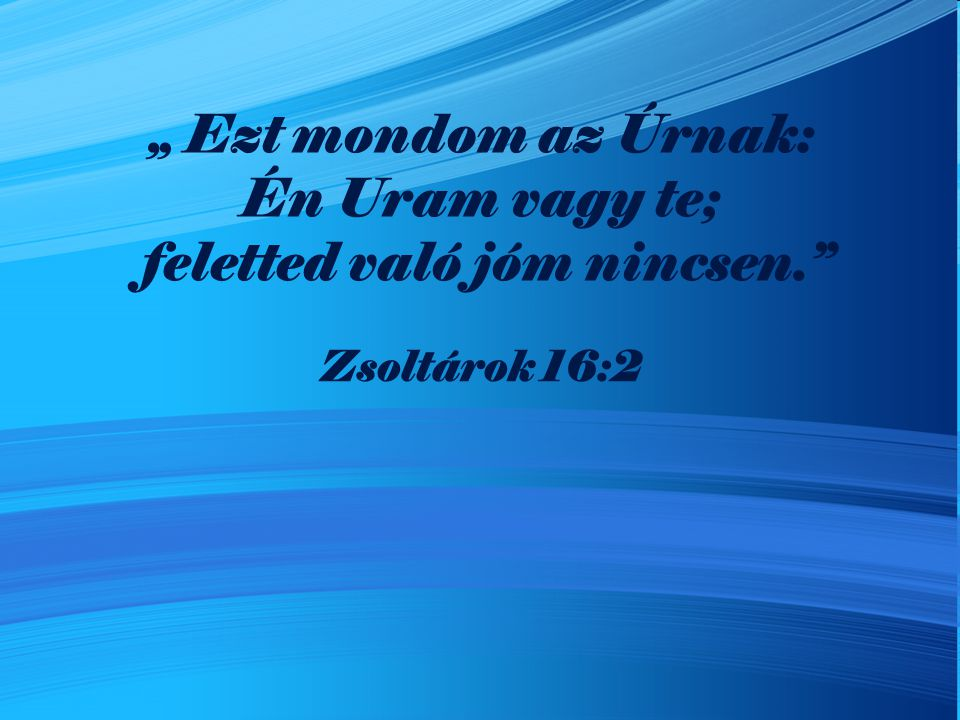 """"""" Ezt mondom az Úrnak: Én Uram vagy te; feletted való jóm nincsen."""