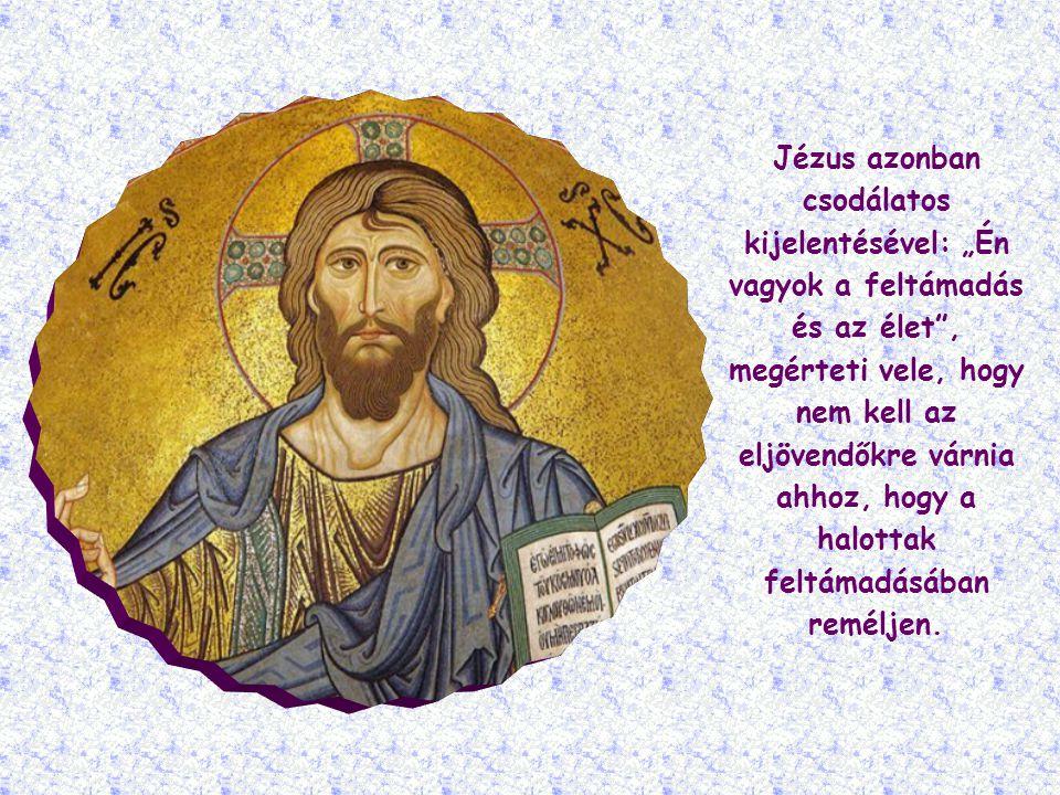 """Jézus azonban csodálatos kijelentésével: """"Én vagyok a feltámadás és az élet , megérteti vele, hogy nem kell az eljövendőkre várnia ahhoz, hogy a halottak feltámadásában reméljen."""