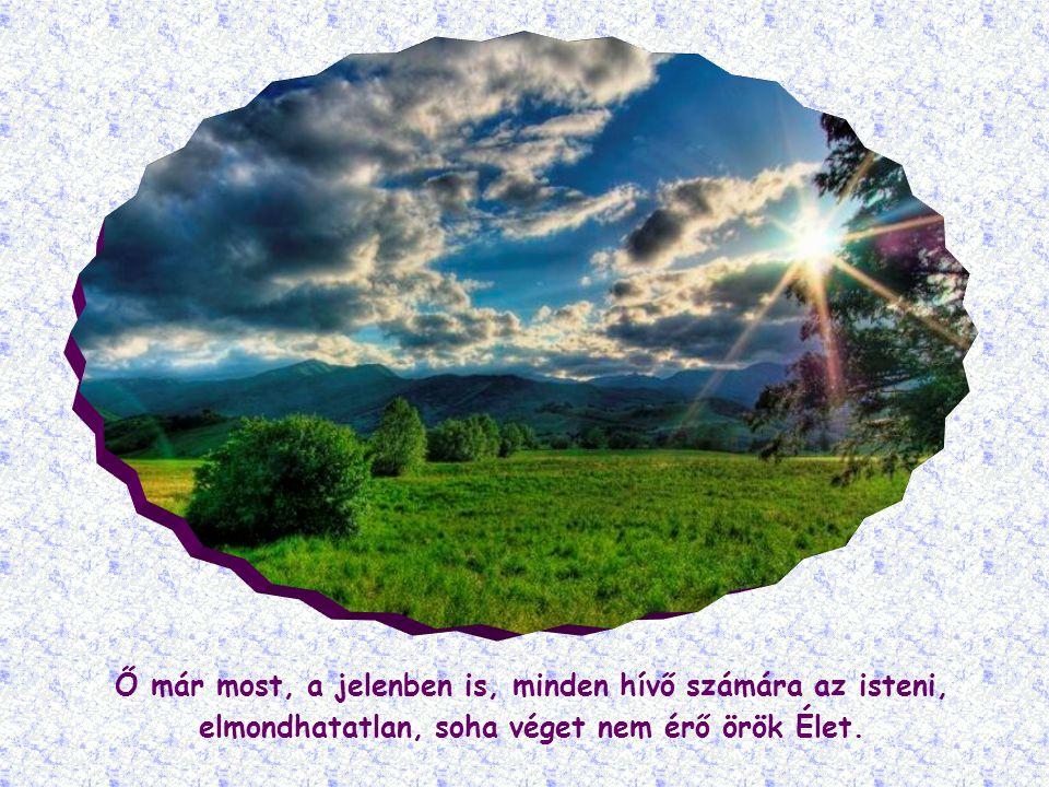 Ő már most, a jelenben is, minden hívő számára az isteni, elmondhatatlan, soha véget nem érő örök Élet.