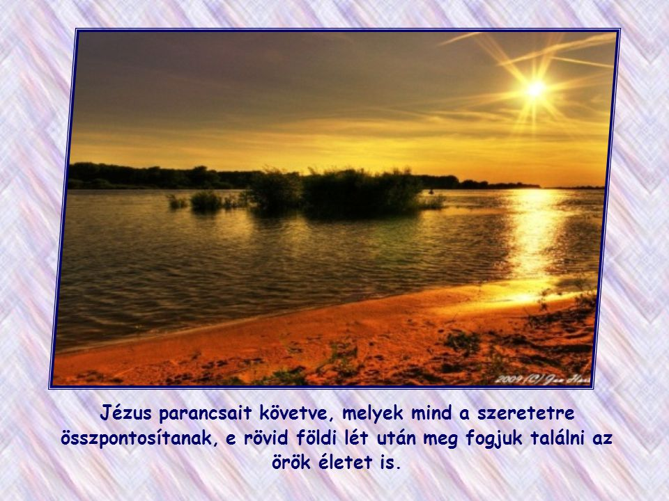 Jézus parancsait követve, melyek mind a szeretetre összpontosítanak, e rövid földi lét után meg fogjuk találni az örök életet is.