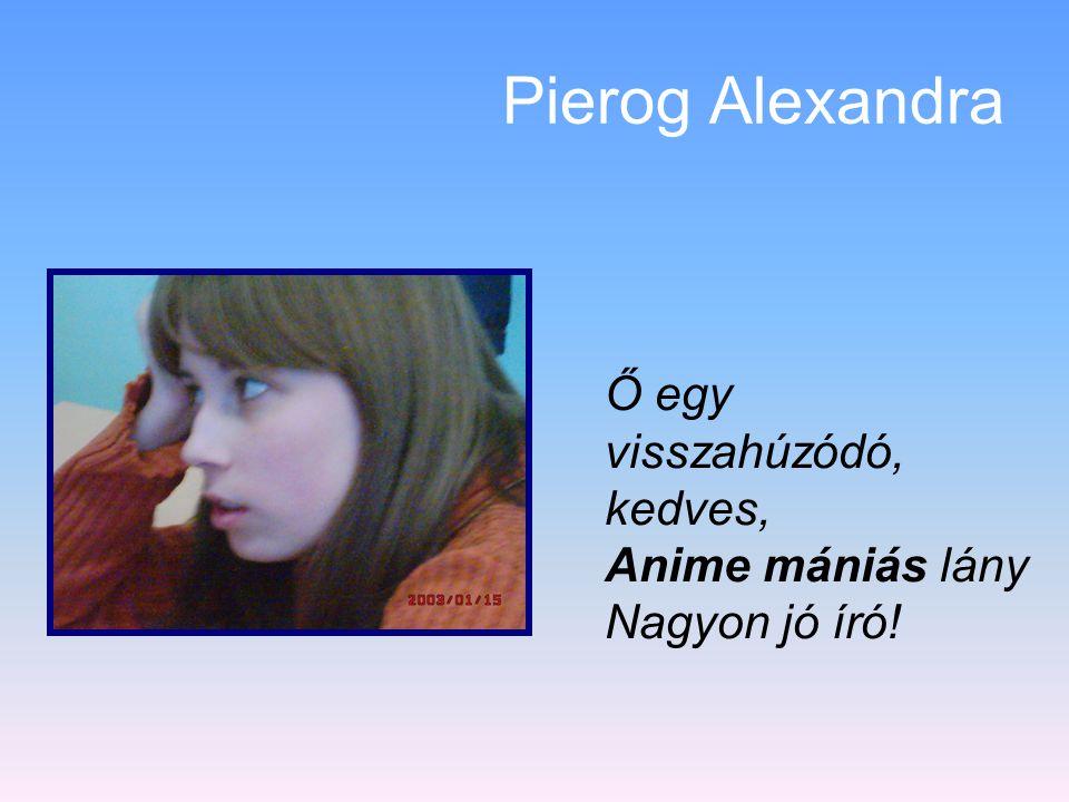 Pierog Alexandra Ő egy visszahúzódó, kedves, Anime mániás lány
